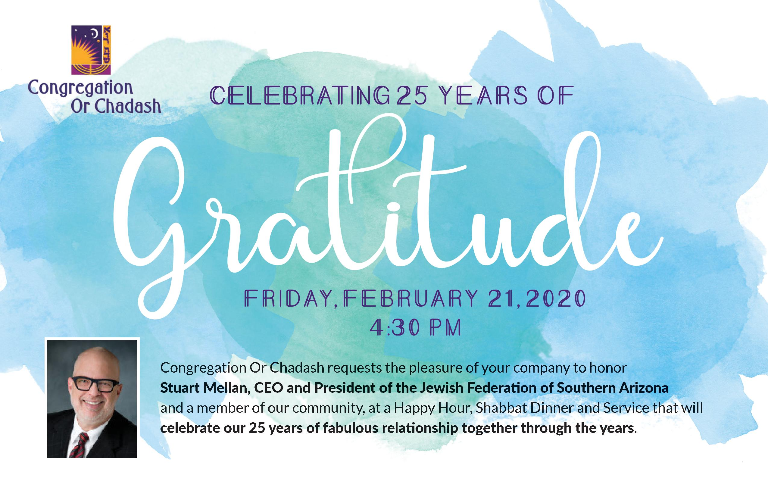 CELEBRATING 25 YEARS OF GRATITUDE: Friday, February 21, 2020 at 4:30 p.m. Congregation Or Chadash requests the pleasure of your company to honor Stuart Mellan, CEO and president of the Jewish federation of Southern Arizona and a member of our community, at a Happy Hour, Shabbat Dinner, and Service that will celebrate our 25 years of fabulous relationship together through the years.